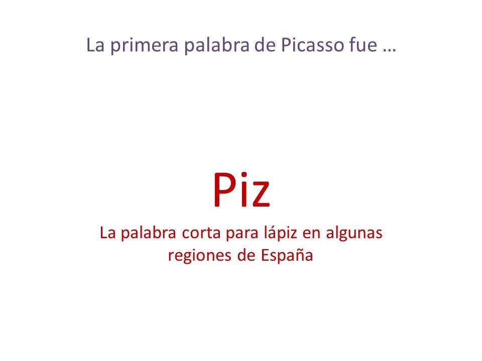 Piz La primera palabra de Picasso fue …