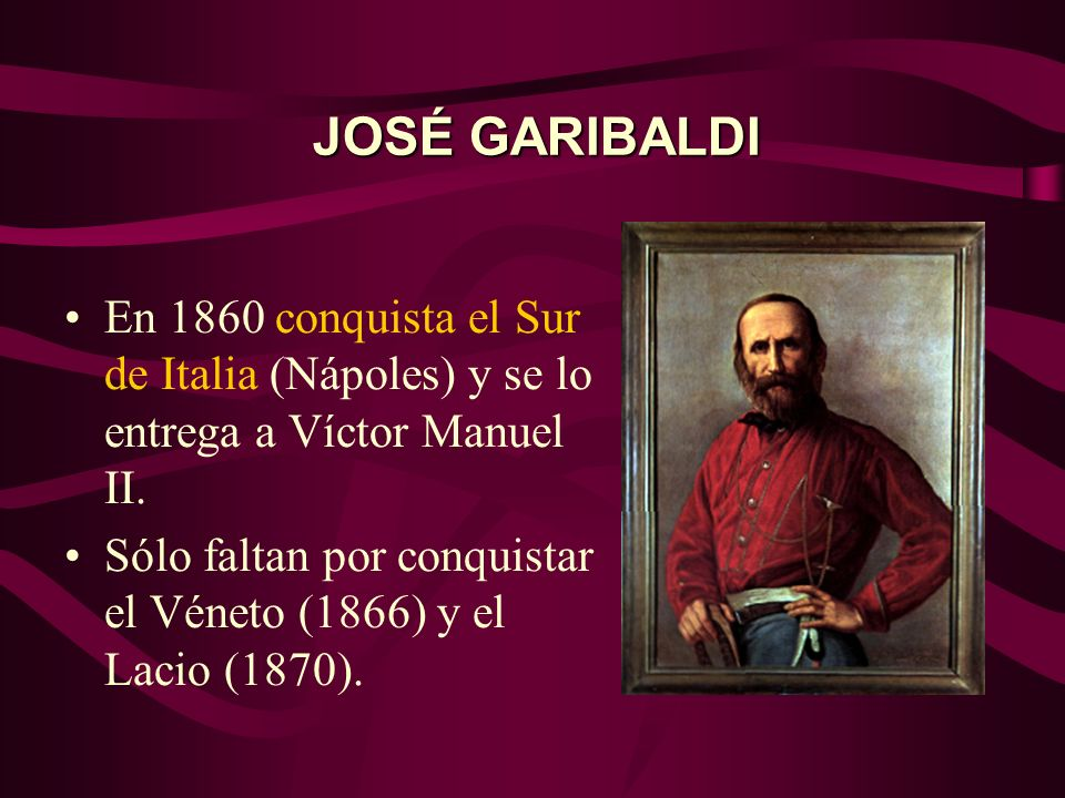 JOSÉ GARIBALDIEn 1860 conquista el Sur de Italia (Nápoles) y se lo entrega a Víctor Manuel II.