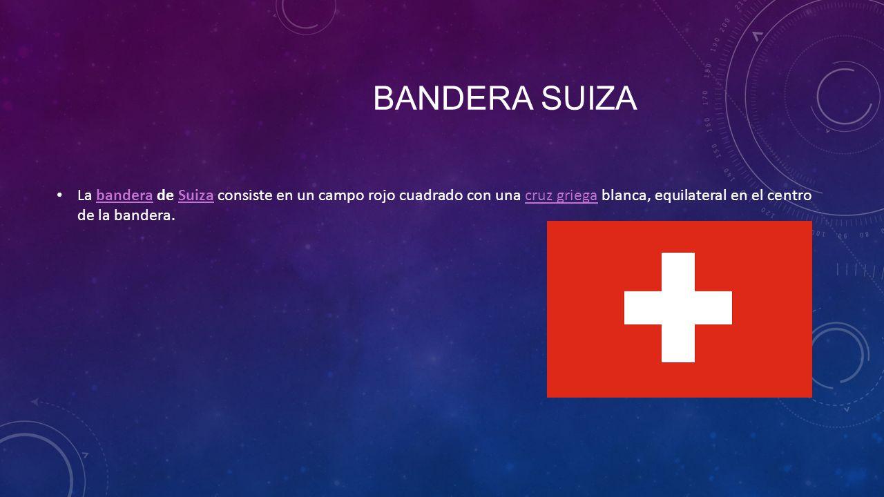 Bandera suiza La bandera de Suiza consiste en un campo rojo cuadrado con una cruz griega blanca, equilateral en el centro de la bandera.