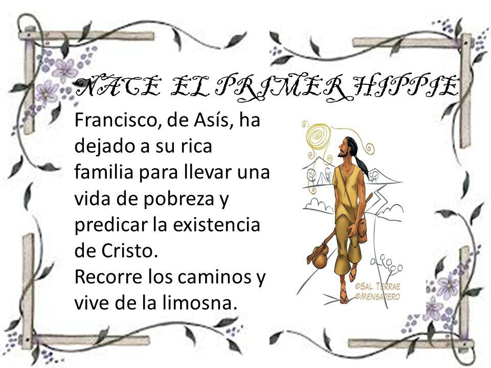 NACE EL PRIMER HIPPIE Francisco, de Asís, ha dejado a su rica familia para llevar una vida de pobreza y predicar la existencia de Cristo.