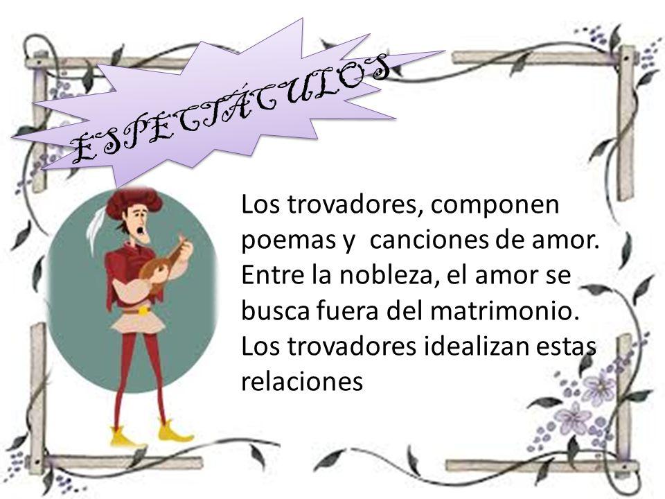 ESPECTÁCULOS Los trovadores, componen poemas y canciones de amor. Entre la nobleza, el amor se busca fuera del matrimonio.