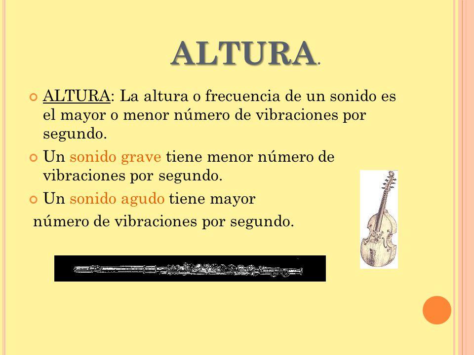 ALTURA. ALTURA: La altura o frecuencia de un sonido es el mayor o menor número de vibraciones por segundo.