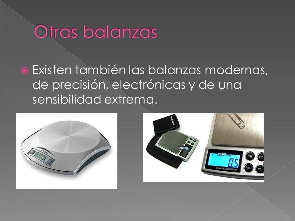 Otras balanzas Existen también las balanzas modernas, de precisión, electrónicas y de una sensibilidad extrema.