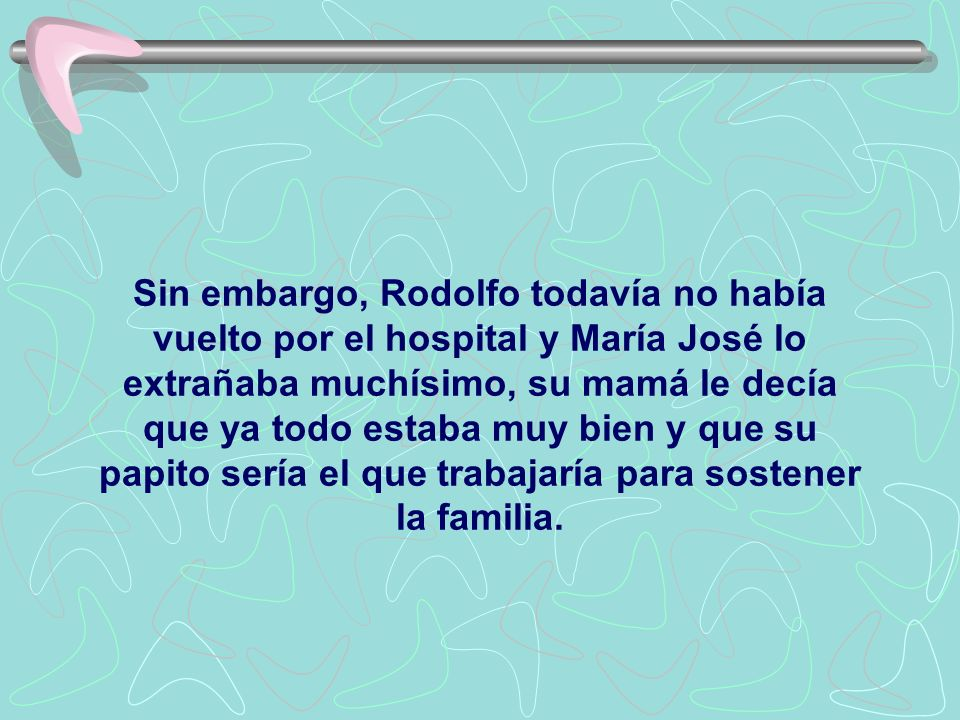 Sin embargo, Rodolfo todavía no había vuelto por el hospital y María José lo extrañaba muchísimo, su mamá le decía que ya todo estaba muy bien y que su papito sería el que trabajaría para sostener la familia.