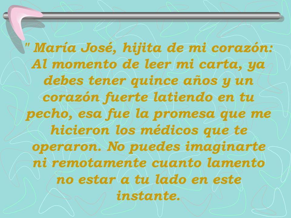 María José, hijita de mi corazón: Al momento de leer mi carta, ya debes tener quince años y un corazón fuerte latiendo en tu pecho, esa fue la promesa que me hicieron los médicos que te operaron.