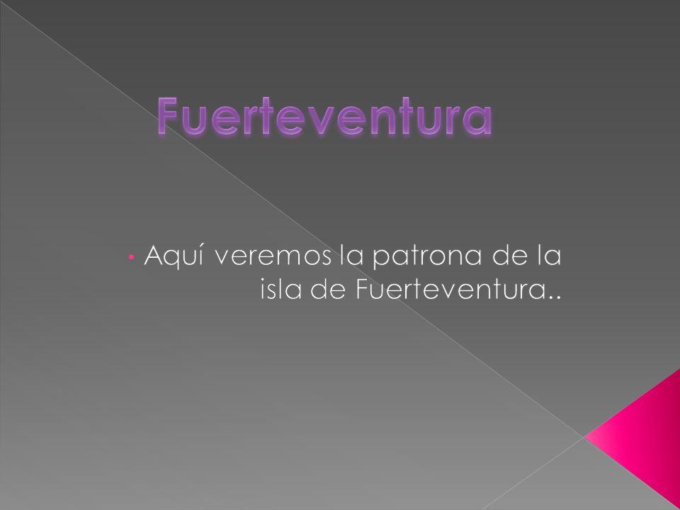 Aquí veremos la patrona de la isla de Fuerteventura..