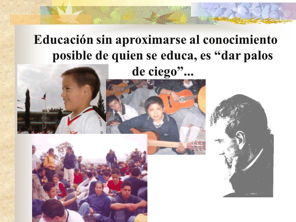 Educación sin aproximarse al conocimiento posible de quien se educa, es dar palos de ciego ...