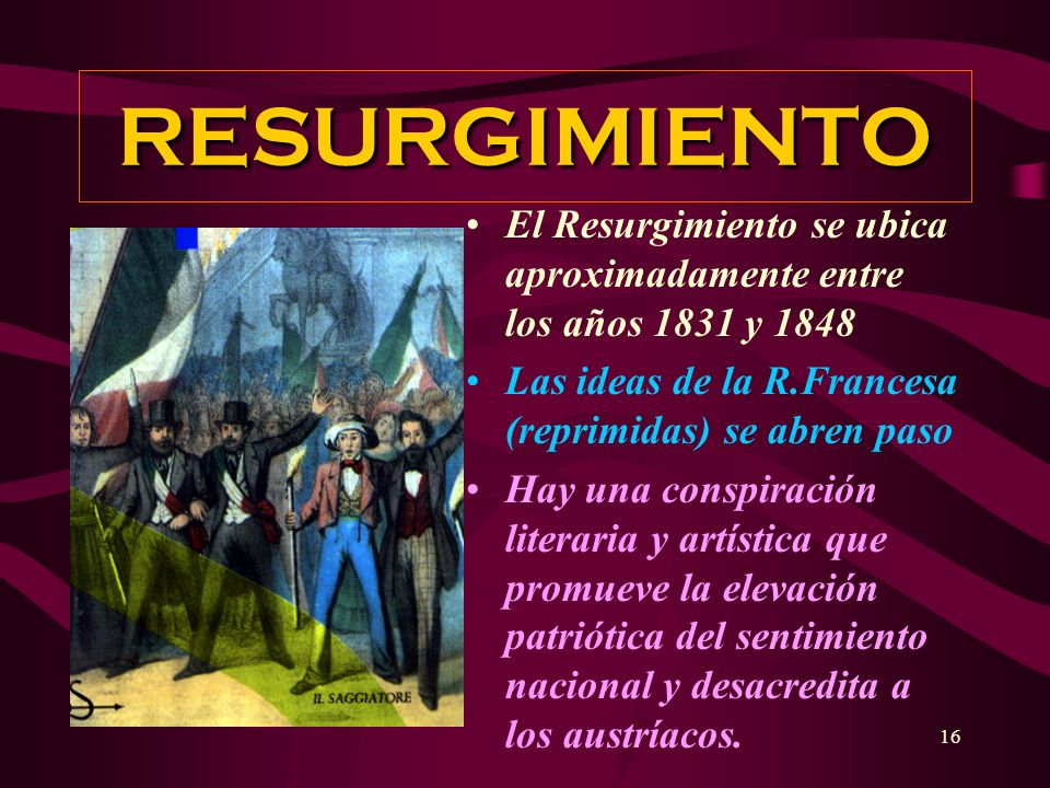 RESURGIMIENTO El Resurgimiento se ubica aproximadamente entre los años 1831 y 1848. Las ideas de la R.Francesa (reprimidas) se abren paso.