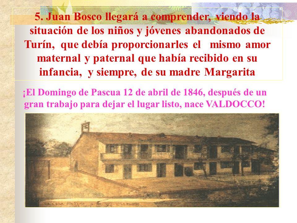 5. Juan Bosco llegará a comprender, viendo la situación de los niños y jóvenes abandonados de Turín, que debía proporcionarles el mismo amor maternal y paternal que había recibido en su infancia, y siempre, de su madre Margarita