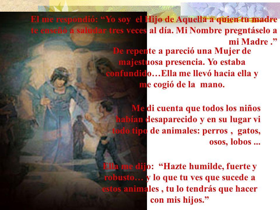 El me respondió: Yo soy el Hijo de Aquella a quien tu madre te enseñó a saludar tres veces al día. Mi Nombre pregntáselo a mi Madre .
