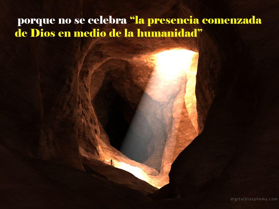 porque no se celebra la presencia comenzada de Dios en medio de la humanidad