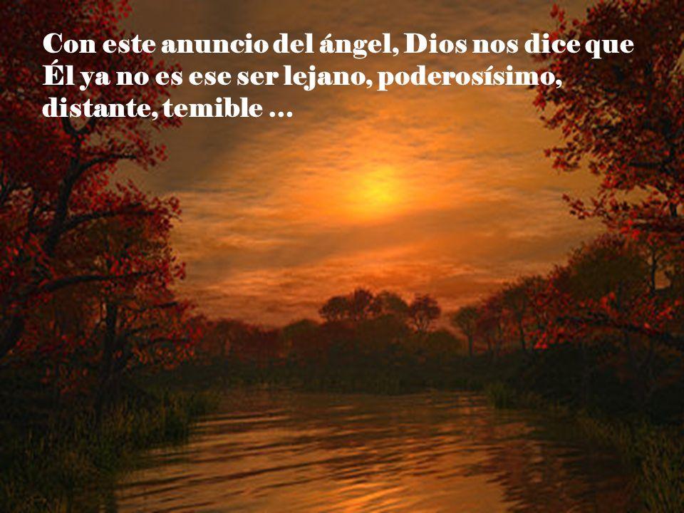Con este anuncio del ángel, Dios nos dice que Él ya no es ese ser lejano, poderosísimo, distante, temible …