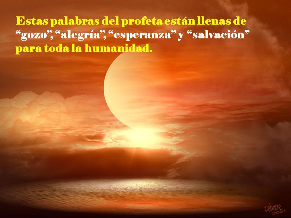 Estas palabras del profeta están llenas de gozo , alegría , esperanza y salvación para toda la humanidad.