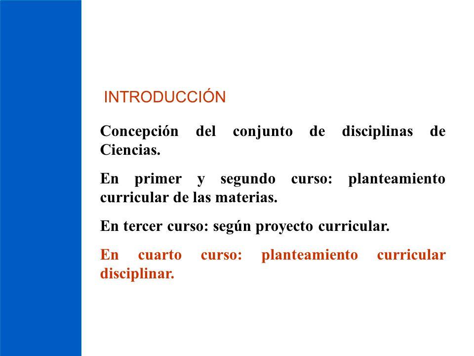 INTRODUCCIÓN Concepción del conjunto de disciplinas de Ciencias. En primer y segundo curso: planteamiento curricular de las materias.