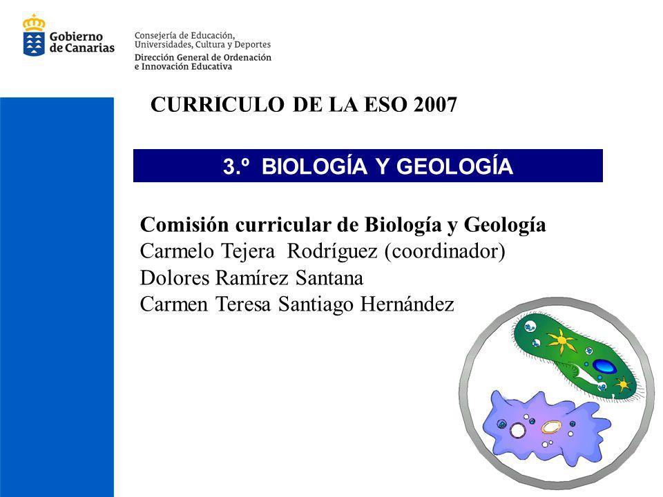 CURRÍCULO DE LA ESO 2007 3.º BIOLOGÍA Y GEOLOGÍA. Comisión curricular de Biología y Geología. Carmelo Tejera Rodríguez (coordinador)
