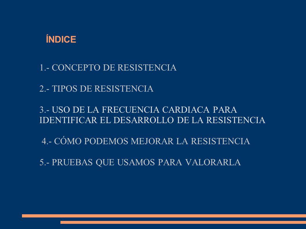 ÍNDICE 1.- CONCEPTO DE RESISTENCIA. 2.- TIPOS DE RESISTENCIA. 3.- USO DE LA FRECUENCIA CARDIACA PARA IDENTIFICAR EL DESARROLLO DE LA RESISTENCIA.