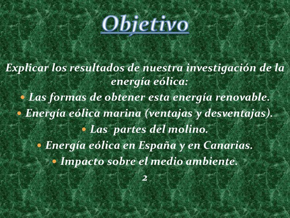 Objetivo Explicar los resultados de nuestra investigación de la energía eólica: Las formas de obtener esta energía renovable.