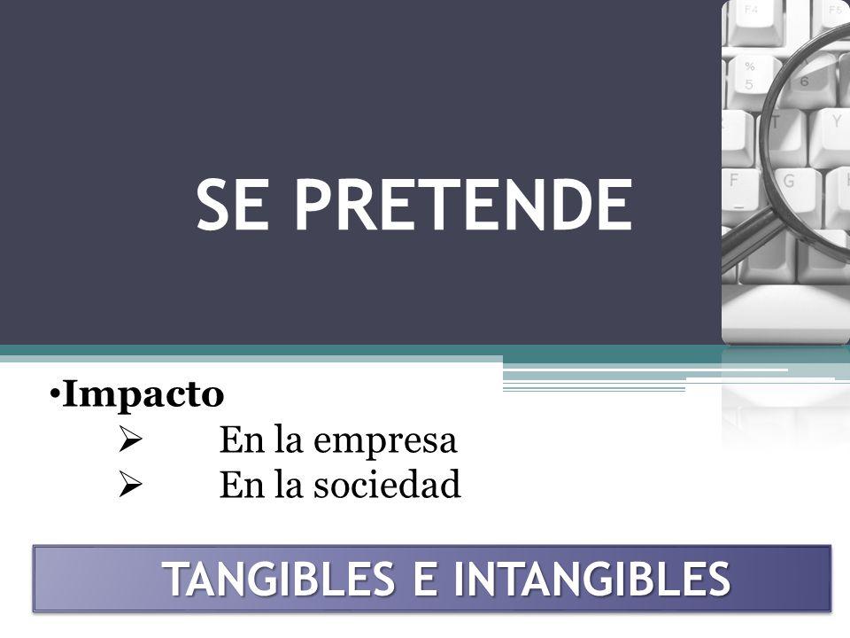 SE PRETENDE TANGIBLES E INTANGIBLES Impacto En la empresa