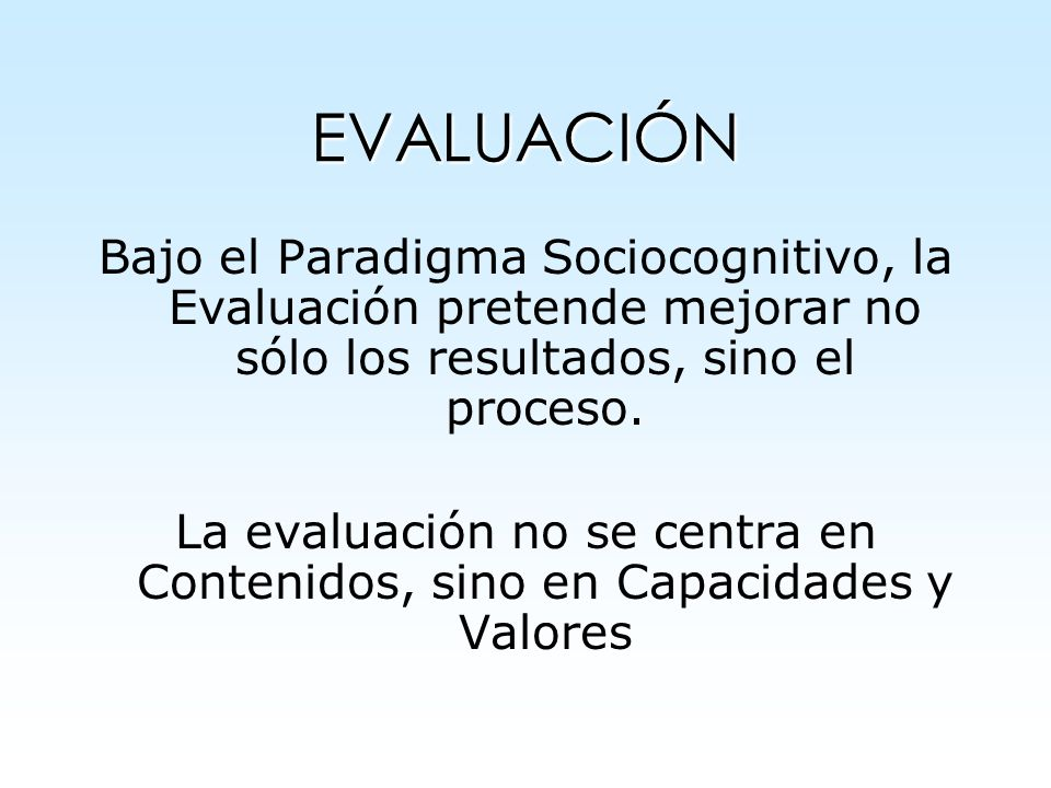 EVALUACIÓN Bajo el Paradigma Sociocognitivo, la Evaluación pretende mejorar no sólo los resultados, sino el proceso.