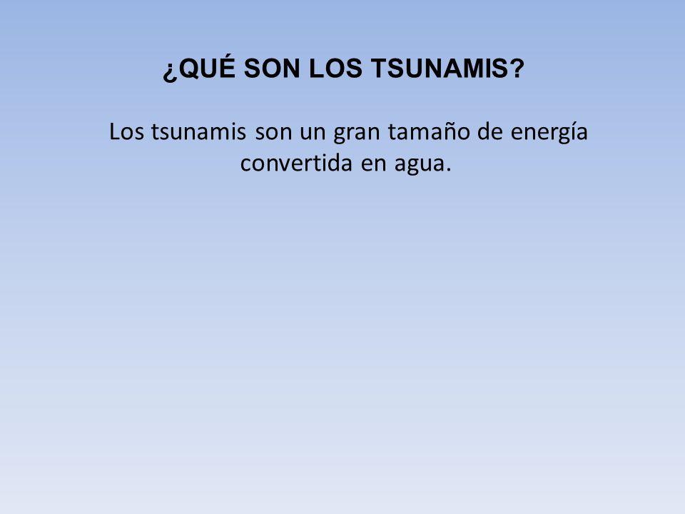 Los tsunamis son un gran tamaño de energía convertida en agua.