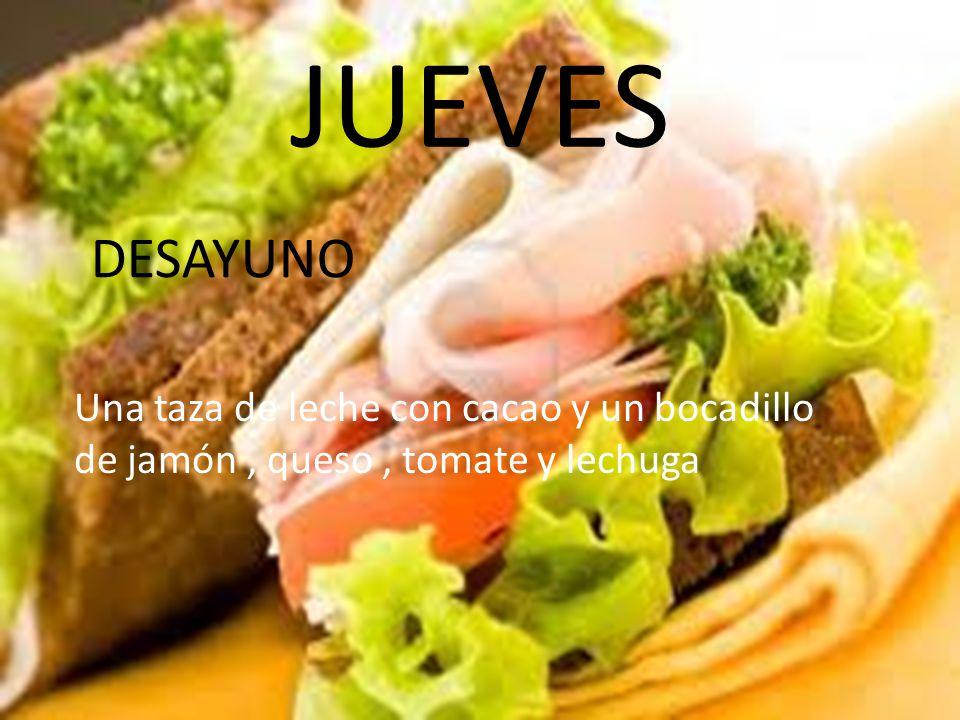 JUEVES DESAYUNO Una taza de leche con cacao y un bocadillo de jamón , queso , tomate y lechuga