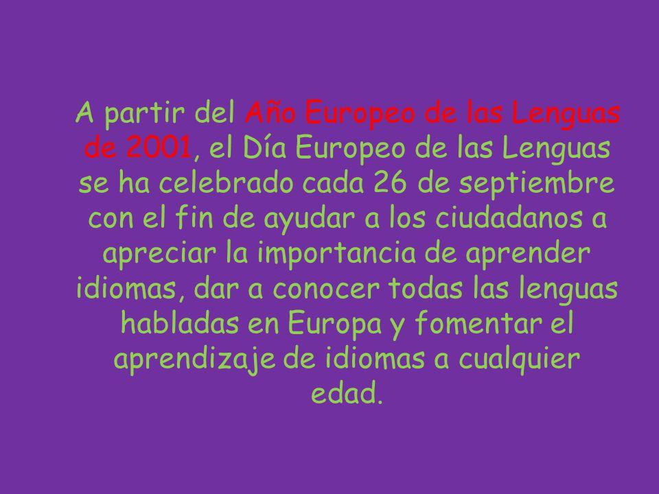 A partir del Año Europeo de las Lenguas de 2001, el Día Europeo de las Lenguas se ha celebrado cada 26 de septiembre con el fin de ayudar a los ciudadanos a apreciar la importancia de aprender idiomas, dar a conocer todas las lenguas habladas en Europa y fomentar el aprendizaje de idiomas a cualquier edad.