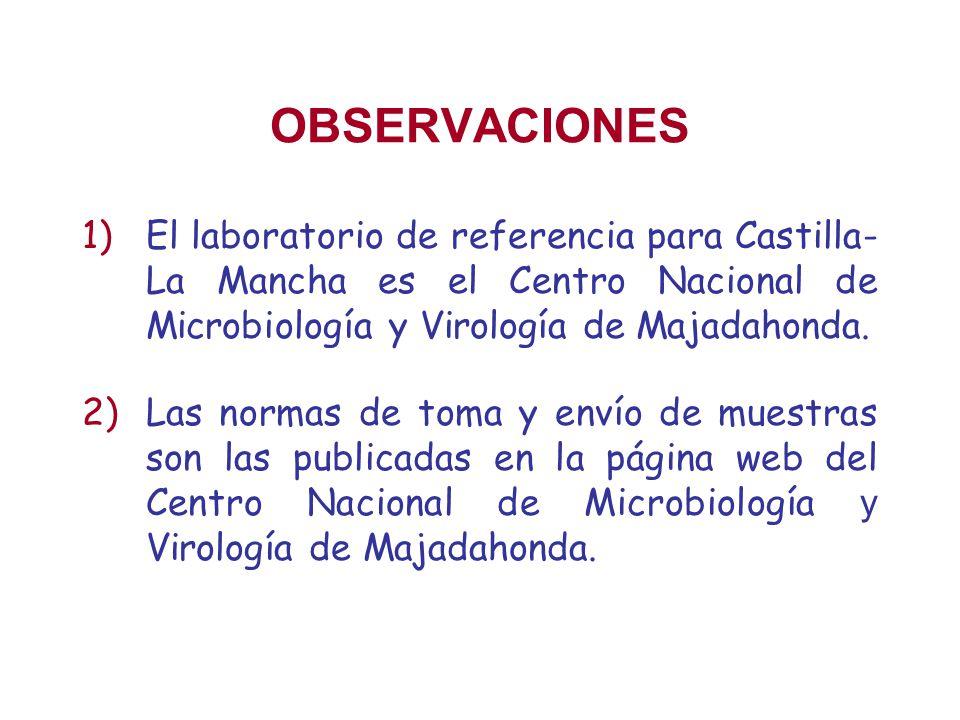OBSERVACIONES El laboratorio de referencia para Castilla- La Mancha es el Centro Nacional de Microbiología y Virología de Majadahonda.
