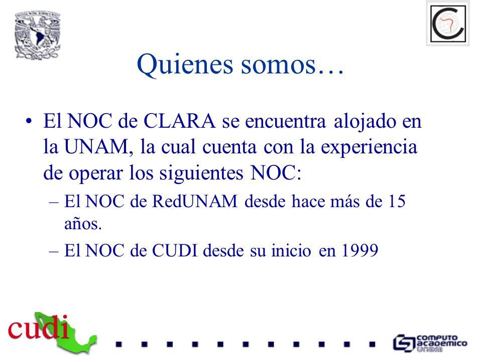 Quienes somos… El NOC de CLARA se encuentra alojado en la UNAM, la cual cuenta con la experiencia de operar los siguientes NOC: