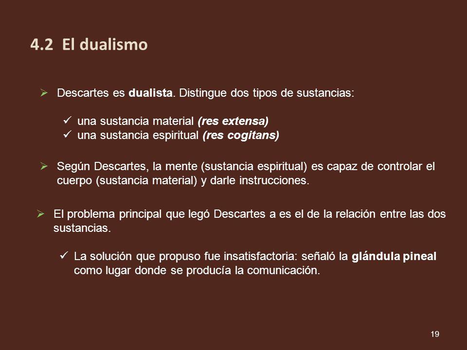 4.2 El dualismo Descartes es dualista. Distingue dos tipos de sustancias: una sustancia material (res extensa)