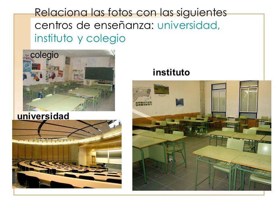 Relaciona las fotos con las siguientes centros de enseñanza: universidad, instituto y colegio