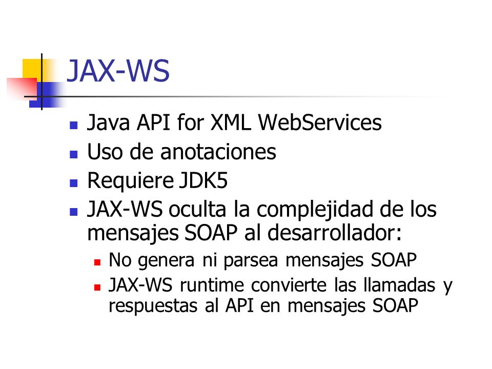 JAX-WS Java API for XML WebServices Uso de anotaciones Requiere JDK5