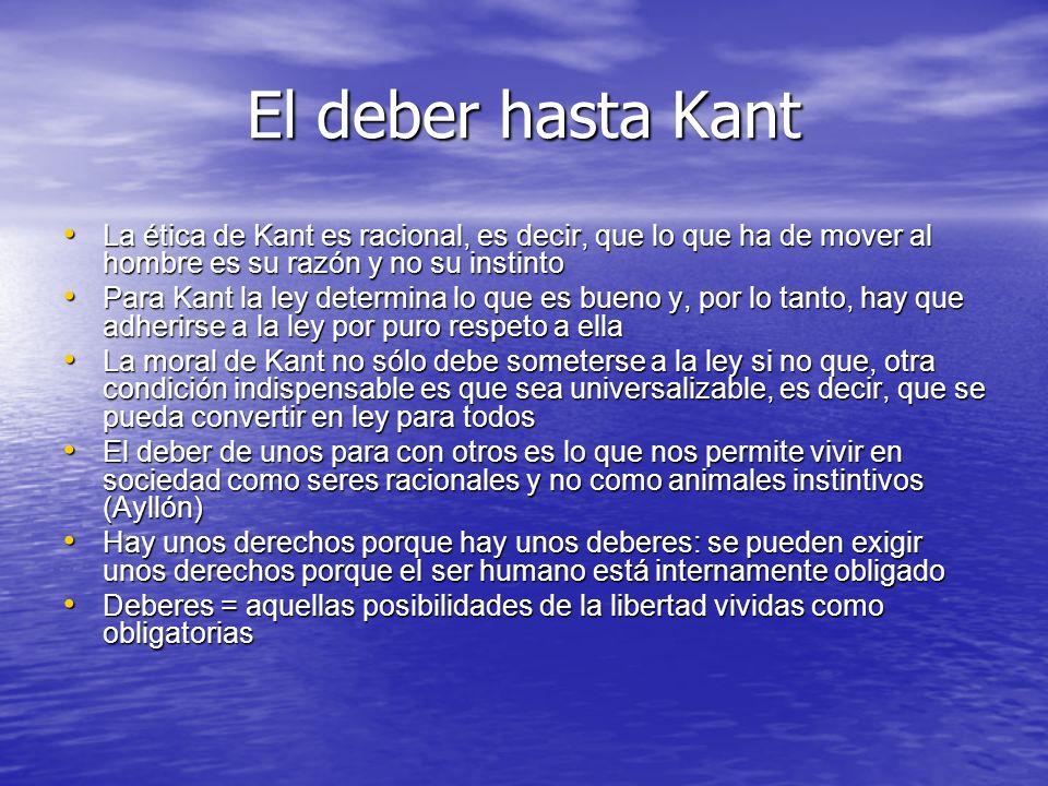 El deber hasta Kant La ética de Kant es racional, es decir, que lo que ha de mover al hombre es su razón y no su instinto.