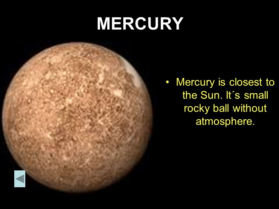 MERCURY Mercury is closest to the Sun. It´s small rocky ball without atmosphere.