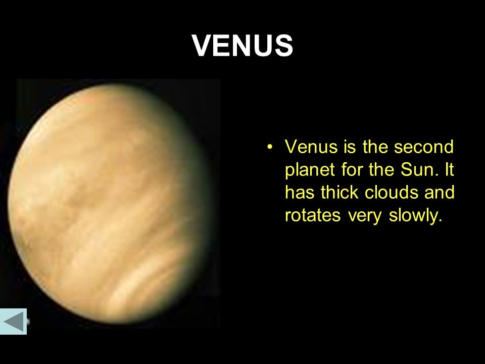 VENUS Venus is the second planet for the Sun. It has thick clouds and rotates very slowly.