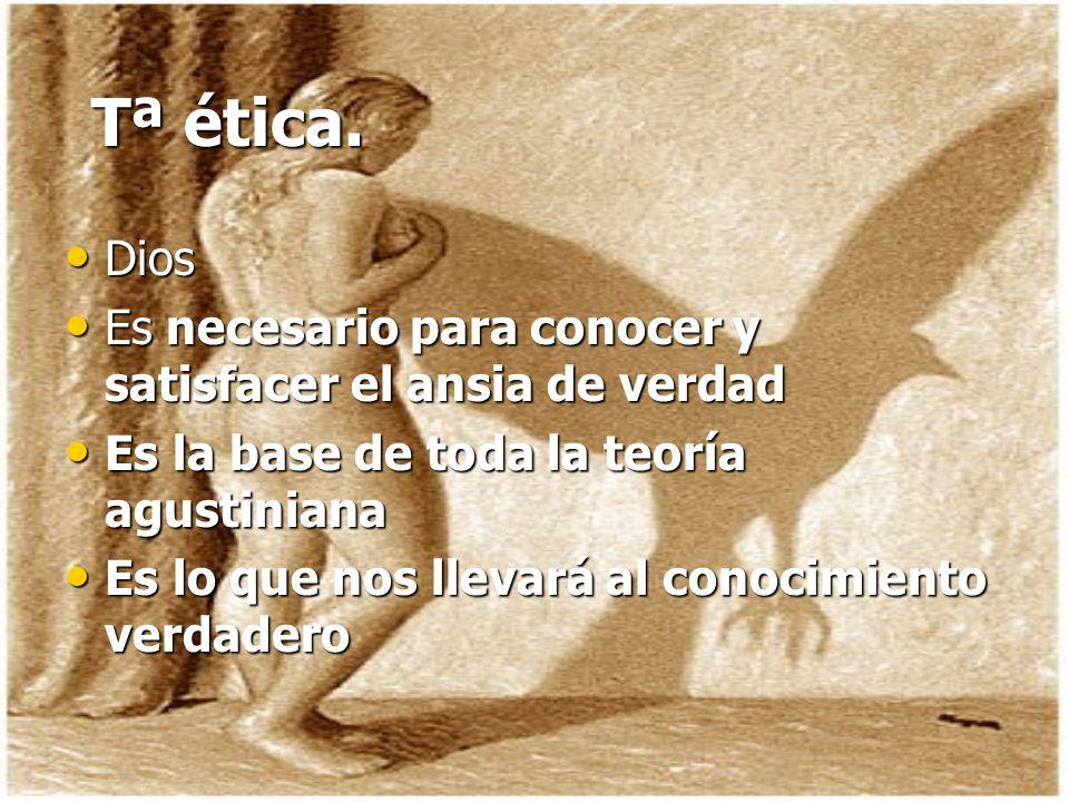 Tª ética. Dios. Es necesario para conocer y satisfacer el ansia de verdad. Es la base de toda la teoría agustiniana.