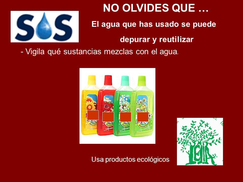 NO OLVIDES QUE … El agua que has usado se puede depurar y reutilizar