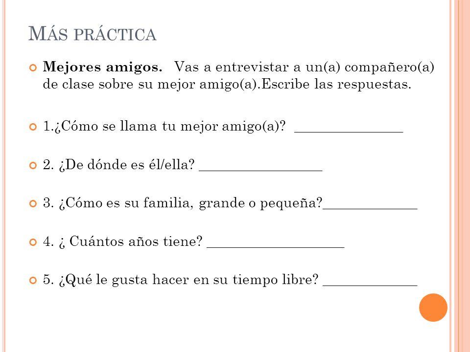 Más prácticaMejores amigos. Vas a entrevistar a un(a) compañero(a) de clase sobre su mejor amigo(a).Escribe las respuestas.