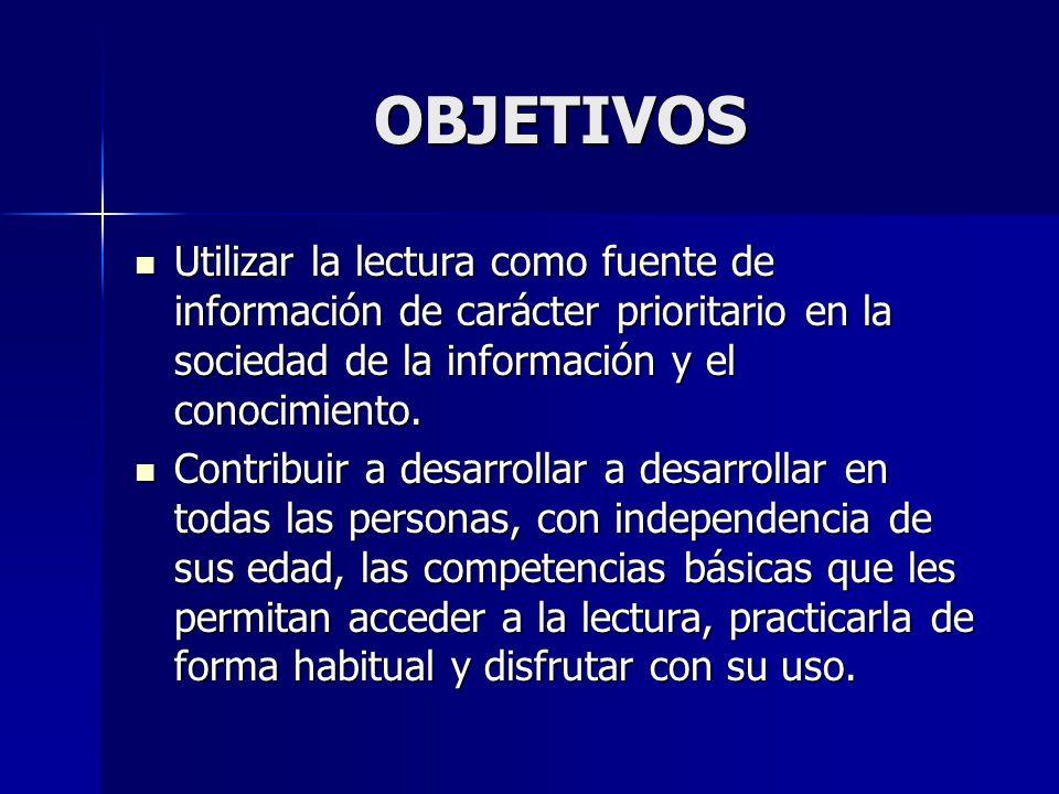 OBJETIVOS Utilizar la lectura como fuente de información de carácter prioritario en la sociedad de la información y el conocimiento.