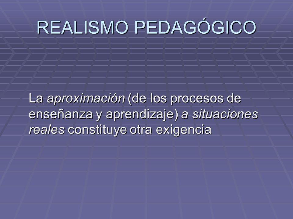 REALISMO PEDAGÓGICO La aproximación (de los procesos de enseñanza y aprendizaje) a situaciones reales constituye otra exigencia.