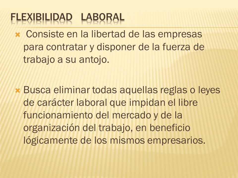 FLEXIBILIDAD LABORAL Consiste en la libertad de las empresas para contratar y disponer de la fuerza de trabajo a su antojo.