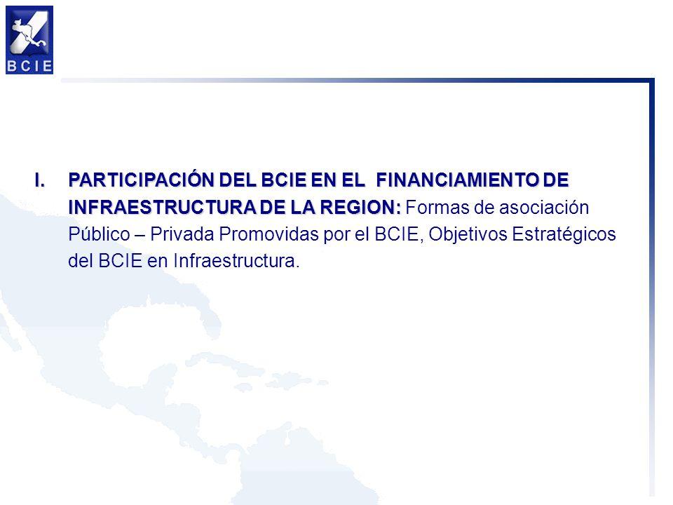 PARTICIPACIÓN DEL BCIE EN EL FINANCIAMIENTO DE INFRAESTRUCTURA DE LA REGION: Formas de asociación Público – Privada Promovidas por el BCIE, Objetivos Estratégicos del BCIE en Infraestructura.