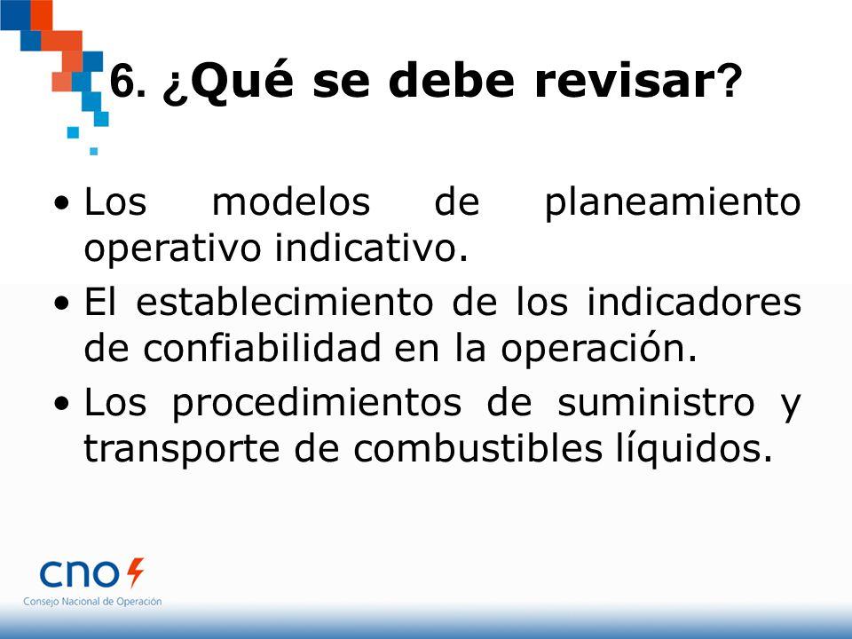 6. ¿Qué se debe revisar Los modelos de planeamiento operativo indicativo. El establecimiento de los indicadores de confiabilidad en la operación.