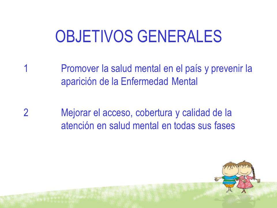 OBJETIVOS GENERALES Promover la salud mental en el país y prevenir la aparición de la Enfermedad Mental.