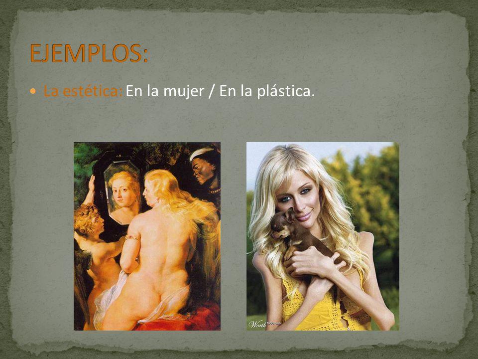 EJEMPLOS: La estética: En la mujer / En la plástica.