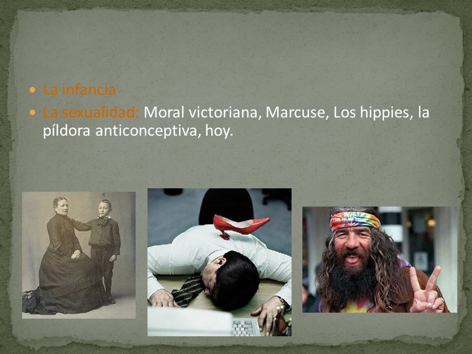 La infancia La sexualidad: Moral victoriana, Marcuse, Los hippies, la píldora anticonceptiva, hoy.