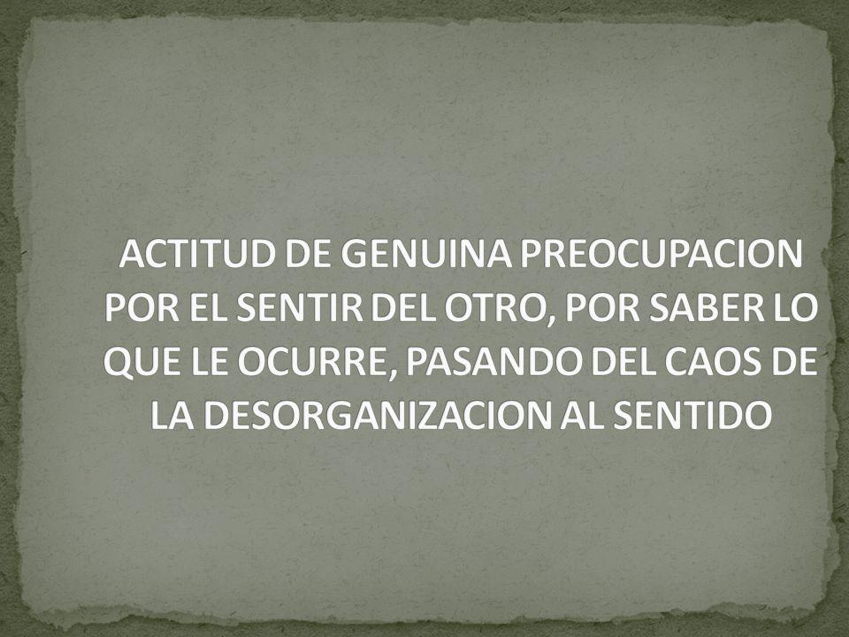 ACTITUD DE GENUINA PREOCUPACION POR EL SENTIR DEL OTRO, POR SABER LO QUE LE OCURRE, PASANDO DEL CAOS DE LA DESORGANIZACION AL SENTIDO