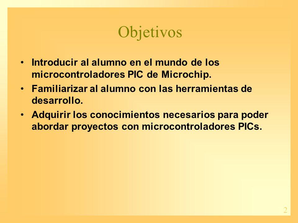 Objetivos Introducir al alumno en el mundo de los microcontroladores PIC de Microchip. Familiarizar al alumno con las herramientas de desarrollo.