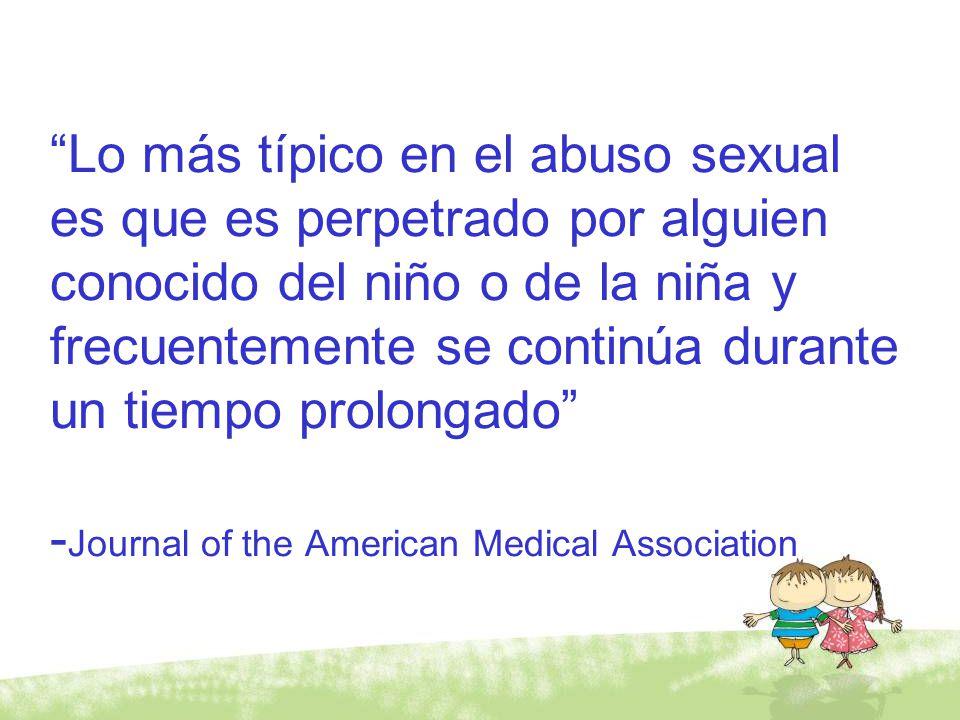 Lo más típico en el abuso sexual es que es perpetrado por alguien conocido del niño o de la niña y frecuentemente se continúa durante un tiempo prolongado -Journal of the American Medical Association