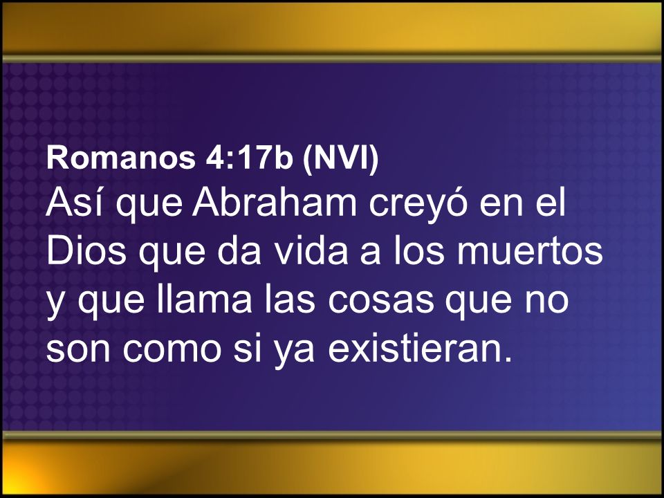 Romanos 4:17b (NVI) Así que Abraham creyó en el Dios que da vida a los muertos y que llama las cosas que no son como si ya existieran.