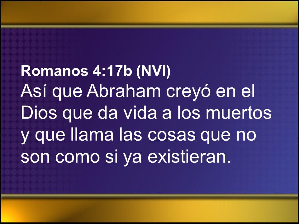 Romanos 4:17b (NVI)Así que Abraham creyó en el Dios que da vida a los muertos y que llama las cosas que no son como si ya existieran.